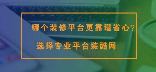 哪个装修平台更靠谱省心?选择专业平台装酷网